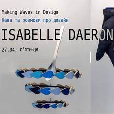 Творча зустріч з Isabelle Daëron «Making Waves in Design»